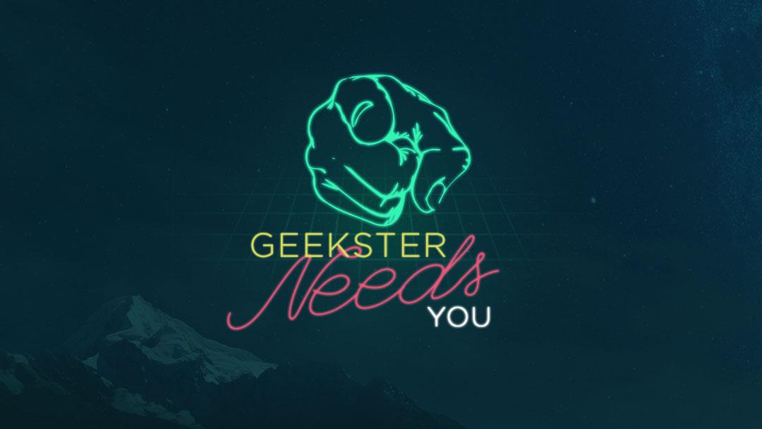 Geekster needs you!
